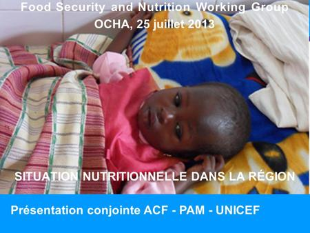 SITUATION NUTRITIONNELLE DANS LA RÉGION 1 Food Security and Nutrition Working Group OCHA, 25 juillet 2013 Présentation conjointe ACF - PAM - UNICEF.