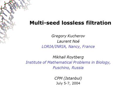 Multi-seed lossless filtration Gregory Kucherov Laurent Noé LORIA/INRIA, Nancy, France Mikhail Roytberg Institute of Mathematical Problems in Biology,