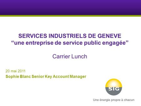 "SERVICES INDUSTRIELS DE GENEVE ""une entreprise de service public engagée"" Carrier Lunch 20 mai 2011 Sophie Blanc Senior Key Account Manager."