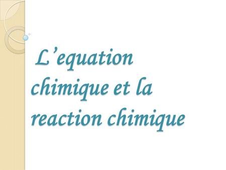 L'equation chimique et la reaction chimique
