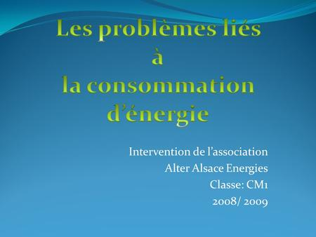 Intervention de lassociation Alter Alsace Energies Classe: CM1 2008/ 2009.