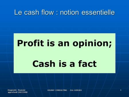 Le cash flow : notion essentielle Diagnostic financier approfondi 2007/2008 VOLNAY CONSULTING - Eric GORGEU 1 Profit is an opinion; Cash is a fact.