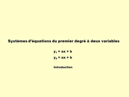 Systèmes déquations du premier degré à deux variables y 1 = ax + b y 2 = ax + b Introduction.