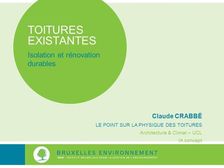 TOITURES EXISTANTES Isolation et rénovation durables Claude CRABBÉ LE POINT SUR LA PHYSIQUE DES TOITURES Architecture & Climat – UCL IA concept.