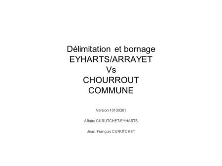 Délimitation et bornage EYHARTS/ARRAYET Vs CHOURROUT COMMUNE Version 10100301 Affaire CURUTCHET/EYHARTS Jean-François CURUTCHET.