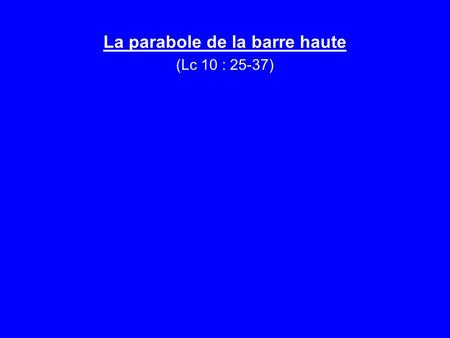 La parabole de la barre haute (Lc 10 : 25-37). Introduction 1.- Question troublante (v. 25) 2.- 1 ere question compromettante (v. 26) 3.- 1 ere réponse.