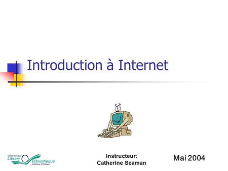 Instructeur: Catherine Seaman Introduction à Internet Mai 2004.