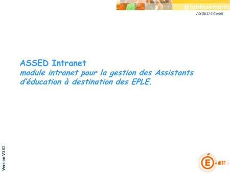 ASSED Intranet ASSED Intranet module intranet pour la gestion des Assistants déducation à destination des EPLE. Version V3.02.
