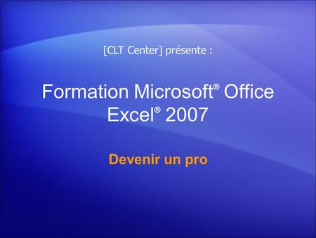 Formation Microsoft ® Office Excel ® 2007 Devenir un pro [CLT Center] présente :