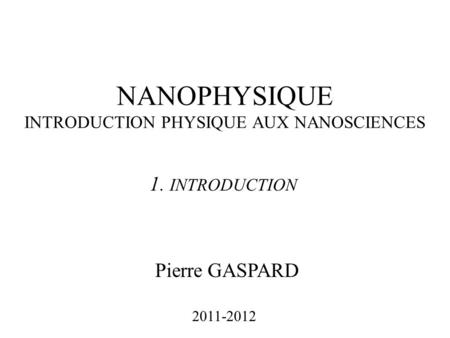 NANOPHYSIQUE INTRODUCTION PHYSIQUE AUX NANOSCIENCES Pierre GASPARD 2011-2012 1. INTRODUCTION.