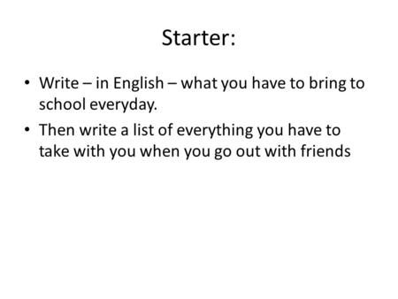 Starter: Write – in English – what you have to bring to school everyday. Then write a list of everything you have to take with you when you go out with.