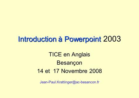 Introduction à Powerpoint Introduction à Powerpoint 2003 TICE en Anglais Besançon 14 et 17 Novembre 2008