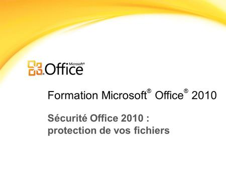 Formation Microsoft ® Office ® 2010 Sécurité Office 2010 : protection de vos fichiers.