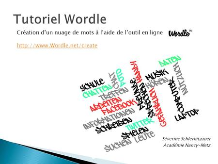 Tutoriel Wordle Création d'un nuage de mots à l'aide de l'outil en ligne Wordle http://www.Wordle.net/create Séverine Schlernitzauer Académie Nancy-Metz.