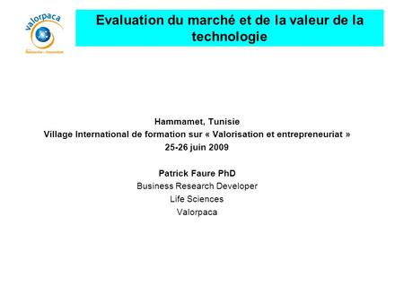 Hammamet, Tunisie Village International de formation sur « Valorisation et entrepreneuriat » 25-26 juin 2009 Patrick Faure PhD Business Research Developer.