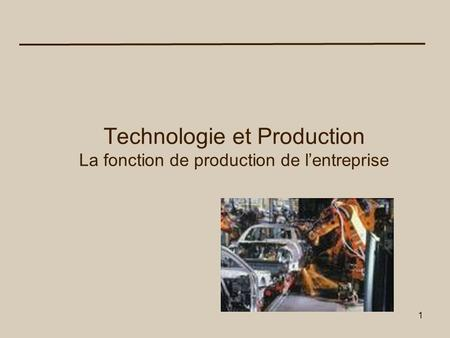 1 Technologie et Production La fonction de production de lentreprise.