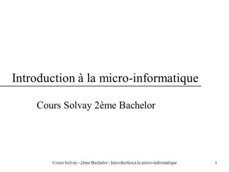 1 Introduction à la micro-informatique Cours Solvay 2ème Bachelor Cours Solvay - 2ème Bachelor - Introduction à la micro-informatique.