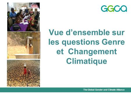 The Global Gender and Climate Alliance Vue densemble sur les questions Genre et Changement Climatique.