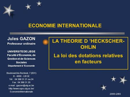 2000-2001 ECONOMIE INTERNATIONALE LA THEORIE D HECKSCHER- OHLIN La loi des dotations relatives en facteurs Jules GAZON Professeur ordinaire UNIVERSITE.