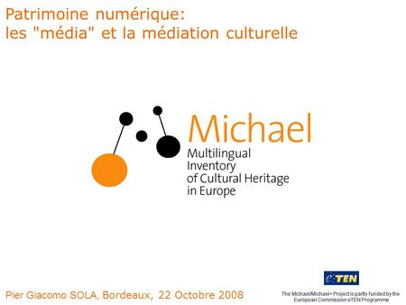 The Michael/Michael+ Project is partly funded by the European Commission eTEN Programme Pier Giacomo SOLA, Bordeaux, 22 Octobre 2008 The Michael/Michael+