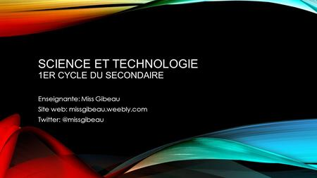 SCIENCE ET TECHNOLOGIE 1ER CYCLE DU SECONDAIRE Enseignante: Miss Gibeau Site web: missgibeau.weebly.com