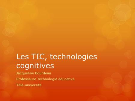 Les TIC, technologies cognitives Jacqueline Bourdeau Professeure Technologie éducative Télé-université