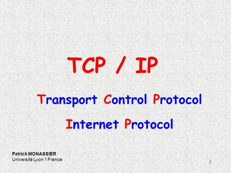1 TCP / IP Patrick MONASSIER Université Lyon 1 France Transport Control Protocol Internet Protocol.