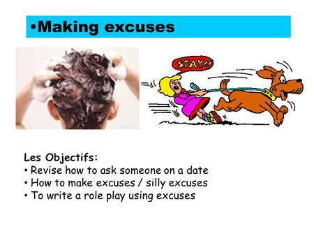 Making excuses Les Objectifs: Revise how to ask someone on a date How to make excuses / silly excuses To write a role play using excuses.