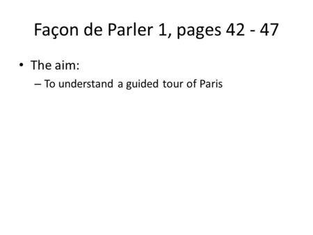 Façon de Parler 1, pages 42 - 47 The aim: – To understand a guided tour of Paris.