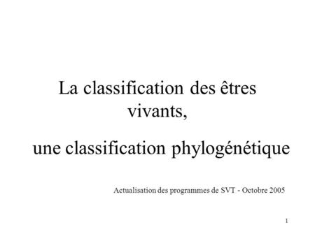 1 La classification des êtres vivants, une classification phylogénétique Actualisation des programmes de SVT - Octobre 2005.