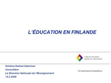 For learning and competence LÉDUCATION EN FINLANDE Kristina Kaihari-Salminen Conseillère La Direction Nationale de lEnseignement 12.2.2006.