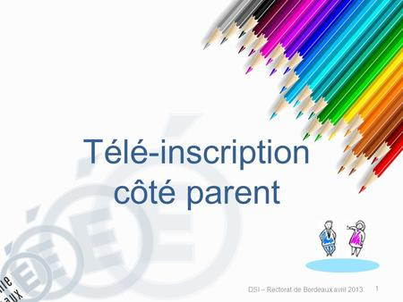 Télé-inscription côté parent DSI – Rectorat de Bordeaux avril 2013 1.