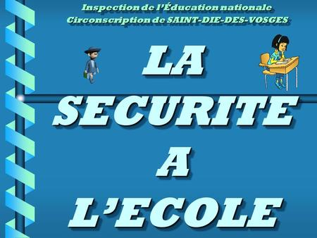 LA SECURITE A LECOLE Inspection de lÉducation nationale Circonscription de SAINT-DIE-DES-VOSGES Inspection de lÉducation nationale Circonscription de SAINT-DIE-DES-VOSGES.