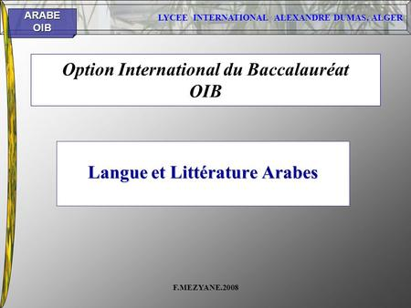 LYCEE INTERNATIONAL ALEXANDRE DUMAS, ALGER ARABEOIB F.MEZYANE.2008 Option International du Baccalauréat OIB Langue et Littérature Arabes.