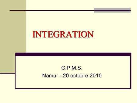 INTEGRATION C.P.M.S. Namur - 20 octobre 2010.