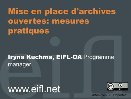 Mise en place d'archives ouvertes: mesures pratiques Iryna Kuchma, EIFL-OA Programme manager www.eifl.net Attribution 3.0 Unported.