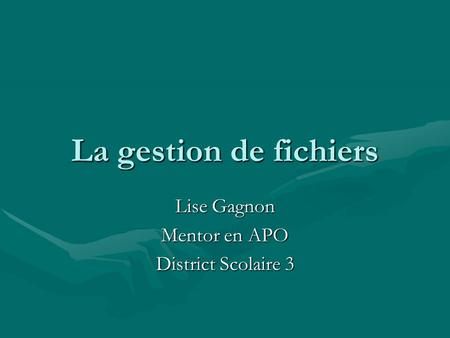 La gestion de fichiers Lise Gagnon Mentor en APO District Scolaire 3.