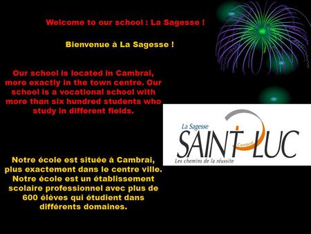 Welcome to our school : La Sagesse ! Our school is located in Cambrai, more exactly in the town centre. Our school is a vocational school with more than.