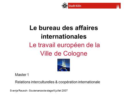 Le bureau des affaires internationales Le travail européen de la Ville de Cologne Master 1 Relations interculturelles & coopération internationale.