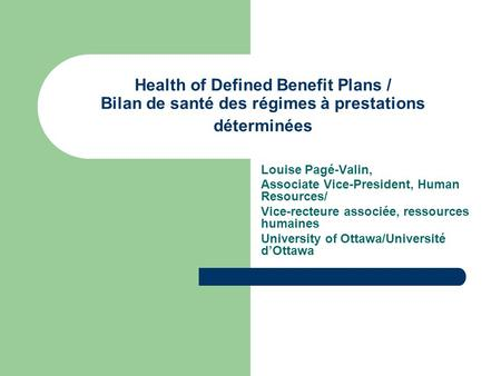 Health of Defined Benefit Plans / Bilan de santé des régimes à prestations déterminées Louise Pagé-Valin, Associate Vice-President, Human Resources/ Vice-recteure.