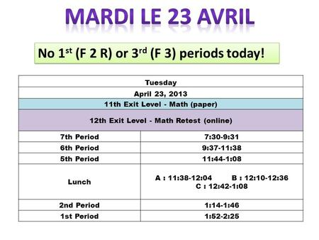 Tuesday April 23, 2013 11th Exit Level - Math (paper) 12th Exit Level - Math Retest (online) 7th Period7:30-9:31 6th Period9:37-11:38 5th Period11:44-1:08.