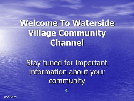 2005-08-01 Welcome To Waterside Village Community Channel Stay tuned for important information about your community.