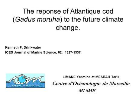 The reponse of Atlantique cod (Gadus moruha) to the future climate change. Kenneth F. Drinkwater ICES Journal of Marine Science, 62: 1327-1337. LIMANE.