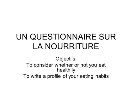 UN QUESTIONNAIRE SUR LA NOURRITURE Objectifs: To consider whether or not you eat healthily To write a profile of your eating habits.