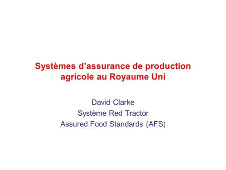 Systèmes dassurance de production agricole au Royaume Uni David Clarke Système Red Tractor Assured Food Standards (AFS)