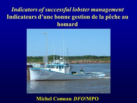 Indicators of successful lobster management Indicateurs dune bonne gestion de la pêche au homard Michel Comeau DFO/MPO.