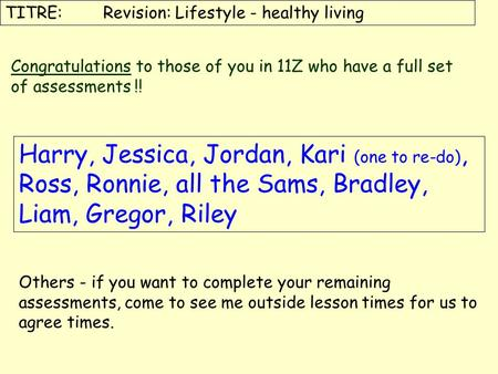 TITRE: Revision: Lifestyle - healthy living Congratulations to those of you in 11Z who have a full set of assessments !! Harry, Jessica, Jordan, Kari (one.