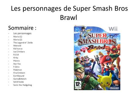 Les personnages de Super Smash Bros Brawl Sommaire : -Les personnages -M-Mario (1) -M-Mario (2) -T-The Legend of Zelda -M-Metroid -K-Kid Icarus -I-Ice.