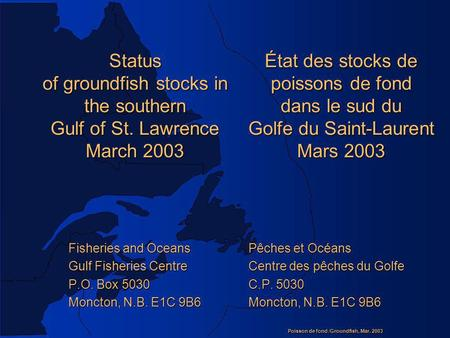 Poisson de fond /Groundfish, Mar. 2003 Status of groundfish stocks in the southern Gulf of St. Lawrence March 2003 Fisheries and Oceans Pêches et Océans.
