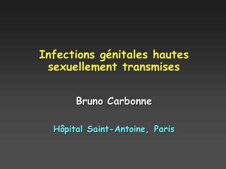 Infections génitales hautes sexuellement transmises Bruno Carbonne Hôpital Saint-Antoine, Paris.